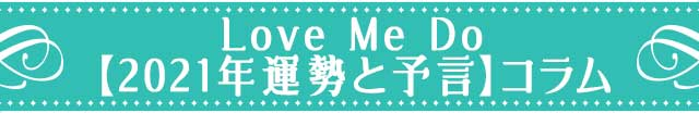 Love Me Do【2021年運勢と予言】コラム